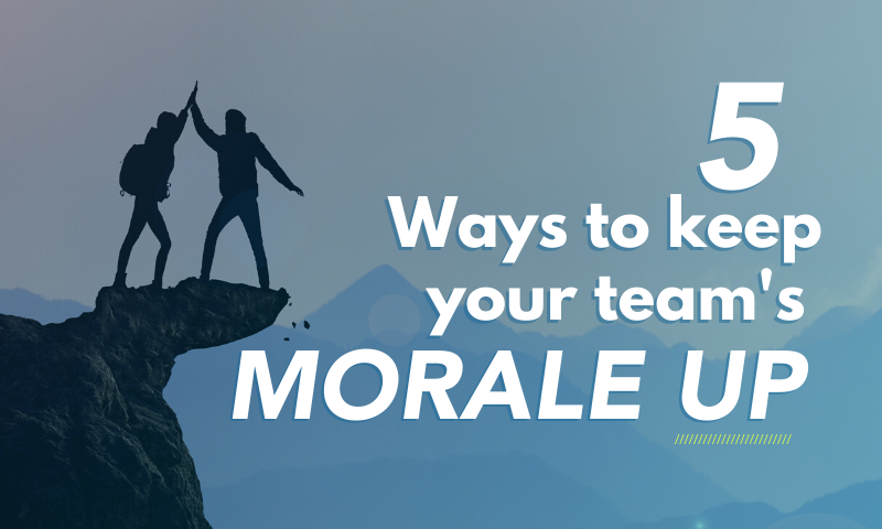 5 Ways to keep your team's morale up