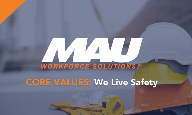 MAU Workforce Solutions CORE VALUES: We Live Safety
